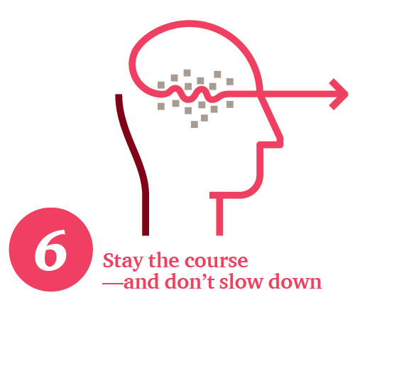 Stay the course—and don't slow down