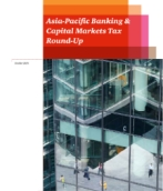Asia-Pacific Banking & Capital Markets Tax Round-Up