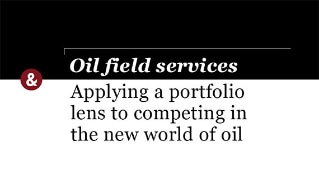 Oil field services: Applying a portfolio lens to competing in the new world of oil