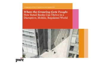 When the Growing Gets Tough: How Retail Banks Can Thrive in a Disruptive, Mobile, Regulated World